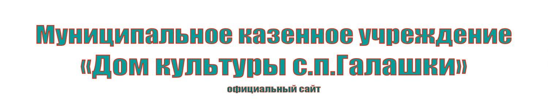 """Муниципальное казенное учреждение """"Дом культуры с.п. Галашки"""""""